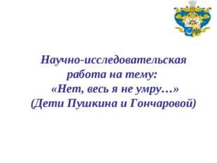 Научно-исследовательская работа на тему: «Нет, весь я не умру…» (Дети Пушкин