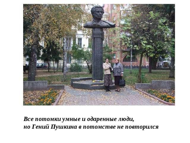 Все потомки умные и одаренные люди, но Гений Пушкина в потомстве не повторился