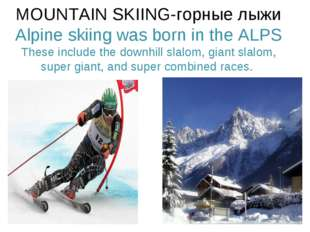 MOUNTAIN SKIING-горные лыжи Alpine skiing was born in the ALPS These include
