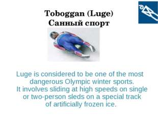 Toboggan (Luge) Санный спорт Luge is considered to be one of the most dangero