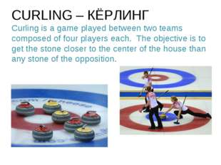 CURLING – КЁРЛИНГ Curling is a game played between two teams composed of four