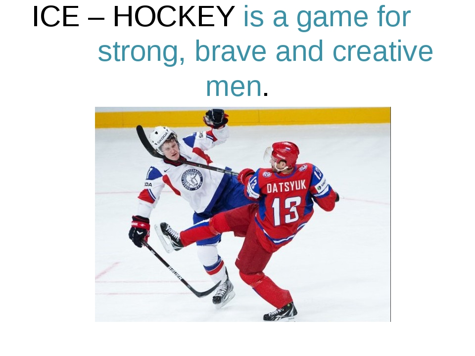 ICE – HOCKEY is a game for strong, brave and creative men.