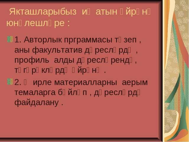 Якташларыбыз иҗатын өйрәнү юнәлешләре : 1. Авторлык прграммасы төзеп , аны ф...