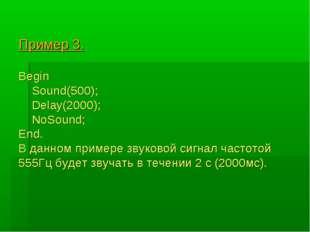 Пример 3. Begin Sound(500); Delay(2000); NoSound; End. В данном примере звуко