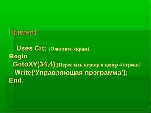 Пример1. Uses Crt; {Очистить єкран} Begin GotoXY(34,4);{Переслать курсор в це