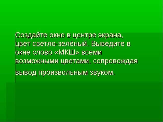 Создайте окно в центре экрана, цвет светло-зелёный. Выведите в окне слово «МК...