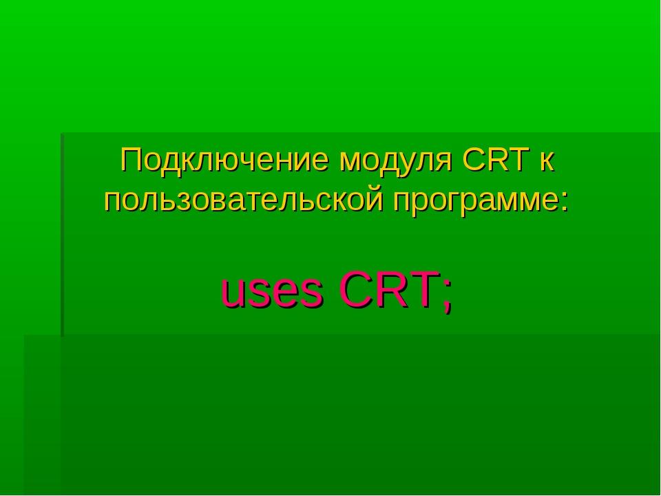 Подключение модуля CRT к пользовательской программе: uses CRT;