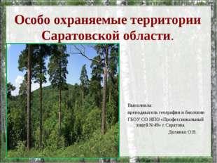 Особо охраняемые территории Саратовской области. Выполнила: преподаватель гео