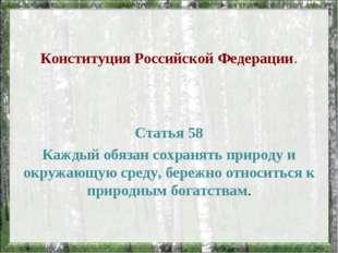 Конституция Российской Федерации. Статья 58 Каждый обязан сохранять природу и