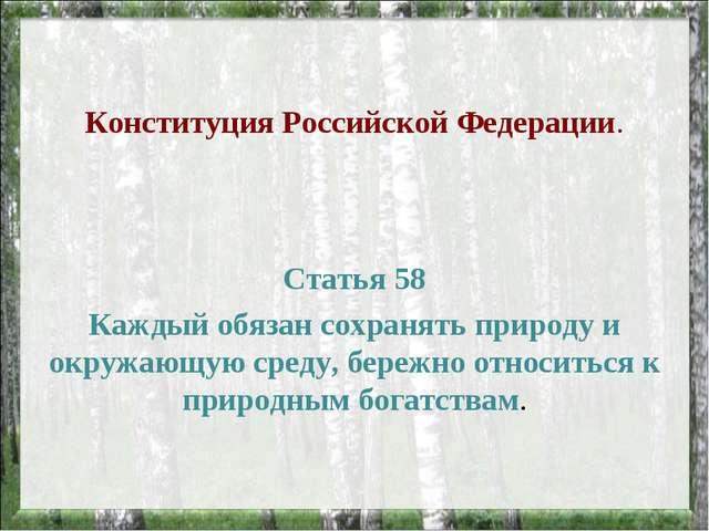 Конституция Российской Федерации. Статья 58 Каждый обязан сохранять природу и...