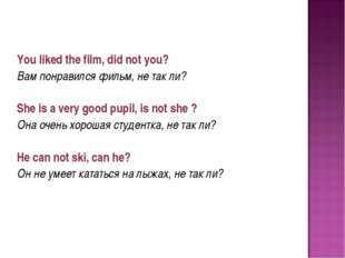 You liked the film, did not you? Вам понравился фильм, не так ли? She is a v