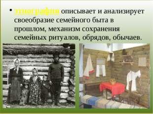 этнография описывает и анализирует своеобразие семейного быта в прошлом, мех