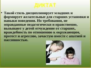 ДИКТАТ Такой стиль дисциплинирует младших и формирует желательные для старши