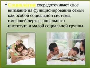 Социология сосредоточивает свое внимание на функционировании семьи как особо