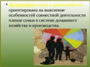 Экономика семьи и домохозяйства ориентирована на выяснение особенностей совм