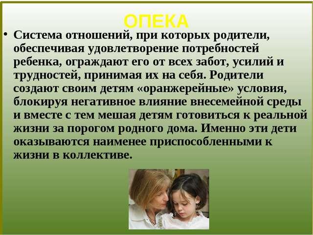 ОПЕКА Система отношений, при которых родители, обеспечивая удовлетворение по...