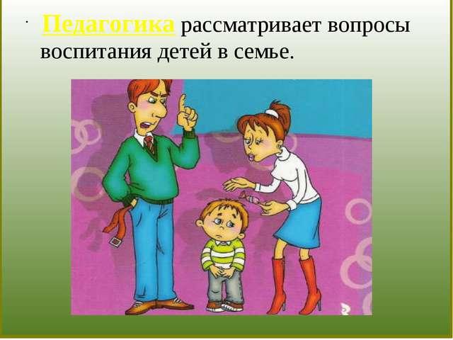 Педагогика рассматривает вопросы воспитания детей в семье.