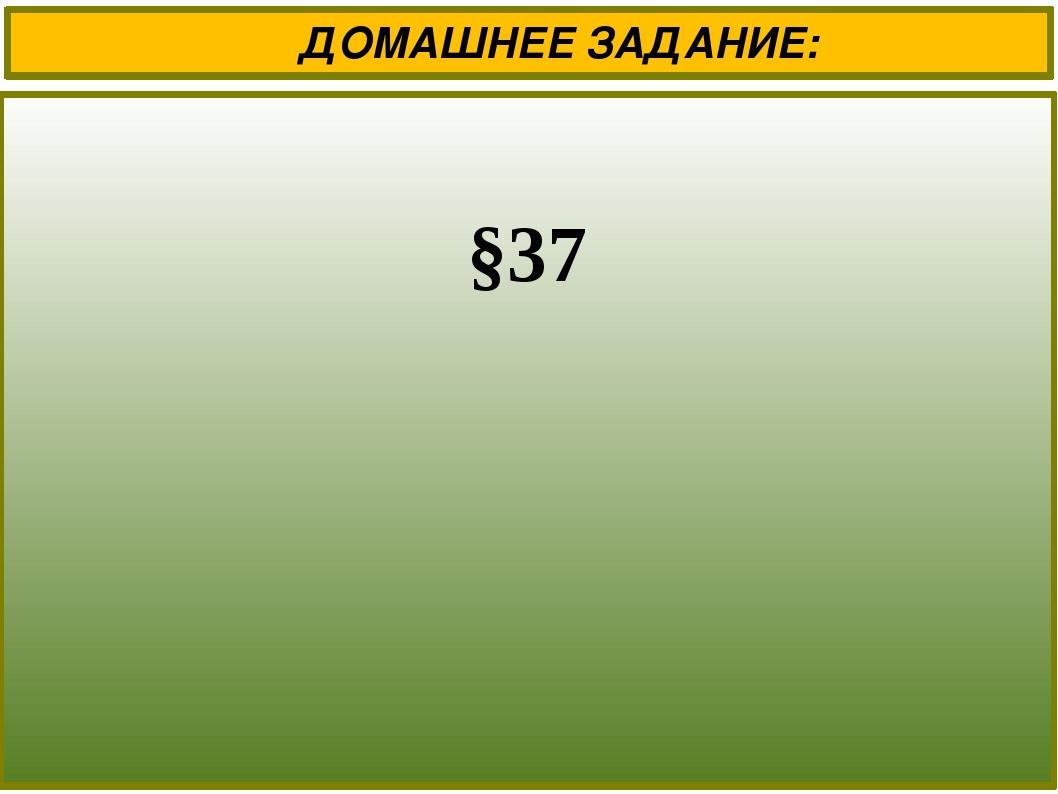 ДОМАШНЕЕ ЗАДАНИЕ: §37