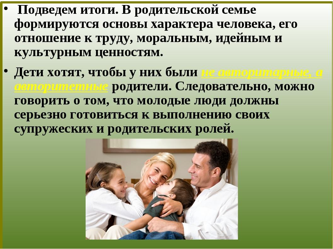 Подведем итоги. В родительской семье формируются основы характера человека,...