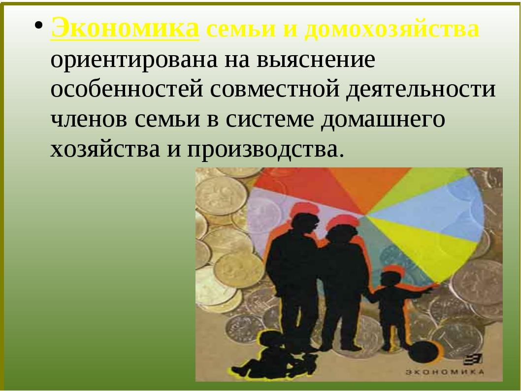 Экономика семьи и домохозяйства ориентирована на выяснение особенностей совм...