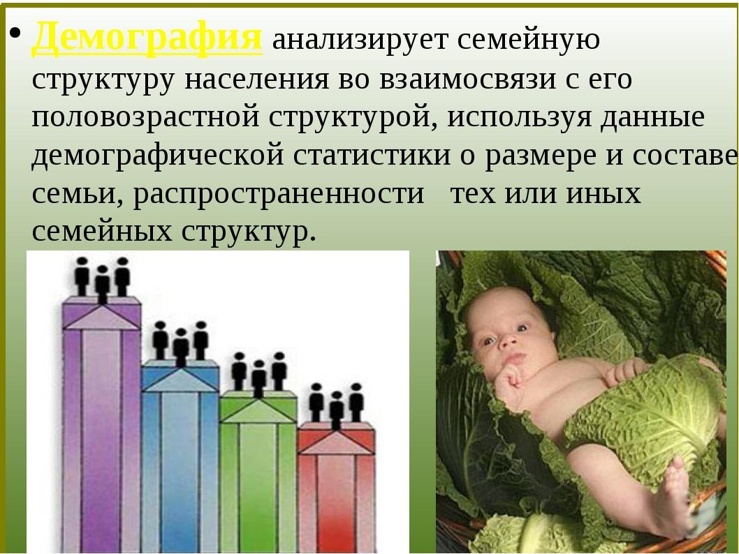 Демография анализирует семейную структуру населения во взаимосвязи с его пол...