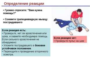 Определение реакции Если реакции нет: • Проверьте пульс на шее Если реакция е
