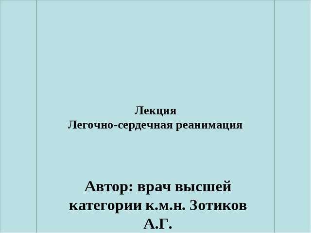 Лекция Легочно-сердечная реанимация Автор: врач высшей категории к.м.н. Зотик...
