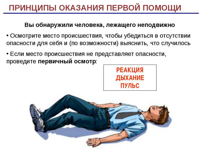 ПРИНЦИПЫ ОКАЗАНИЯ ПЕРВОЙ ПОМОЩИ РЕАКЦИЯ ДЫХАНИЕ ПУЛЬС Вы обнаружили человека,...