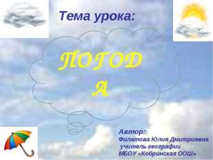 Тема урока: Автор: Филатова Юлия Дмитриевна учитель географии МБОУ «Кобринска