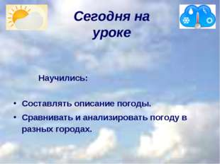 Сегодня на уроке     Научились: Составлять описание погоды. Сравнивать