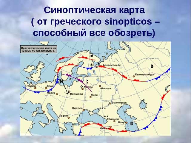 Синоптическая карта ( от греческого sinopticos – способный все обозреть)
