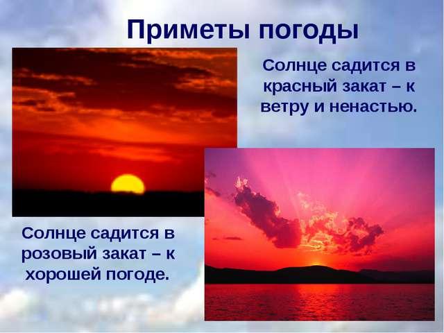 Приметы погоды Солнце садится в красный закат – к ветру и ненастью. Солнце са...