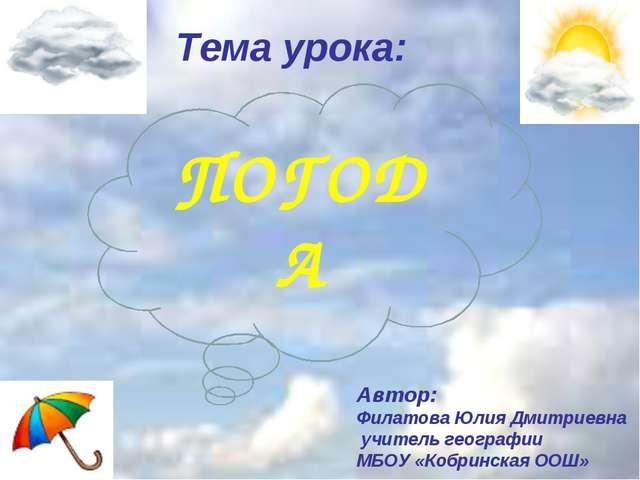 Тема урока: Автор: Филатова Юлия Дмитриевна учитель географии МБОУ «Кобринска...