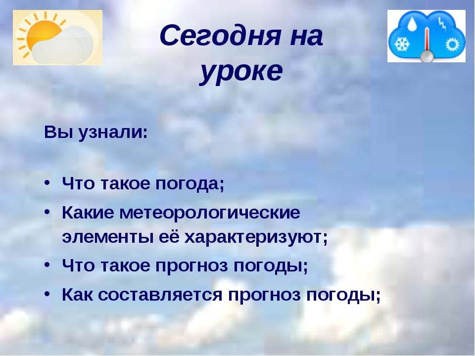 Сегодня на уроке  Вы узнали: Что такое погода; Какие метеорологические эл...