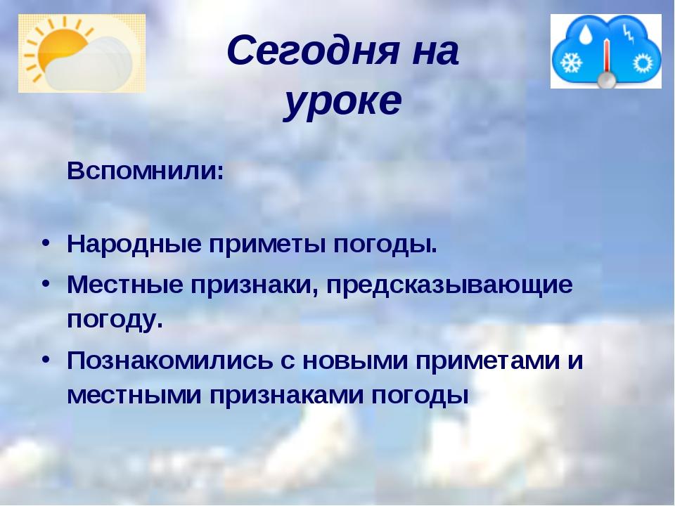 Сегодня на уроке    Вспомнили: Народные приметы погоды. Местные признак...