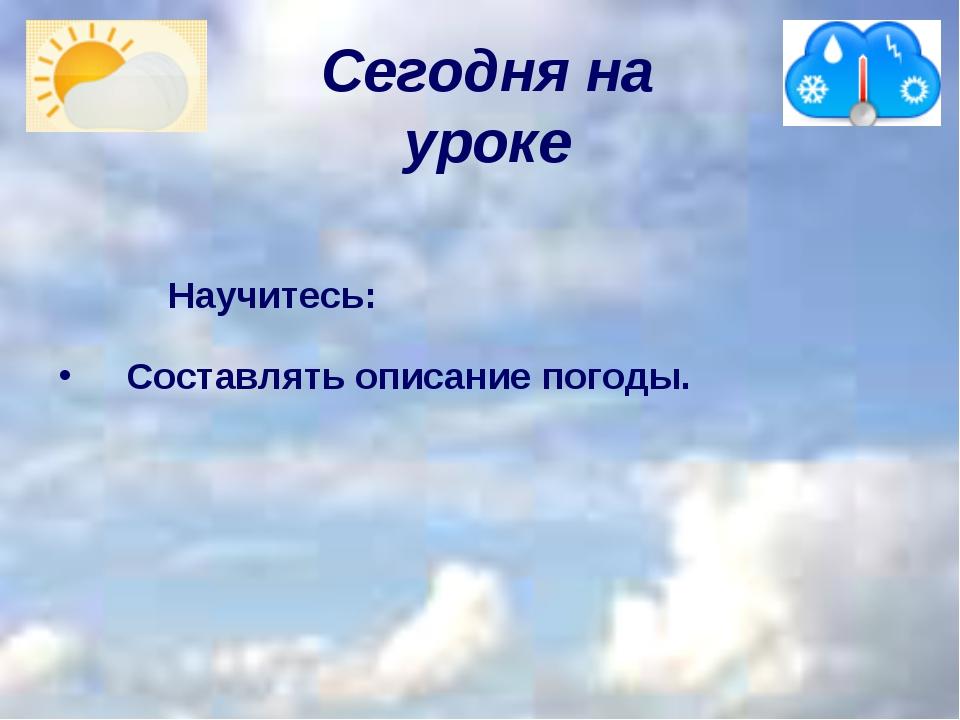 Сегодня на уроке     Научитесь: Составлять описание погоды.