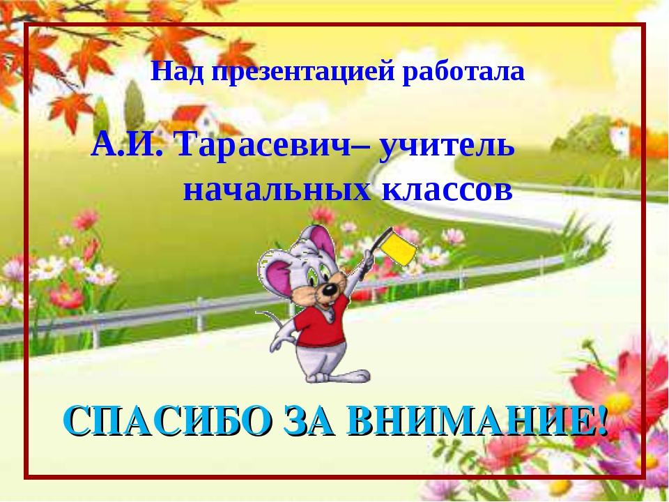 Над презентацией работала А.И. Тарасевич– учитель начальных классов СПАСИБО З...