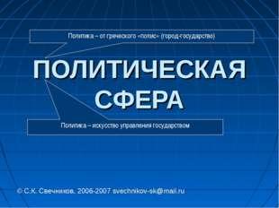 ПОЛИТИЧЕСКАЯ СФЕРА © С.К. Свечников, 2006-2007 svechnikov-sk@mail.ru Политика