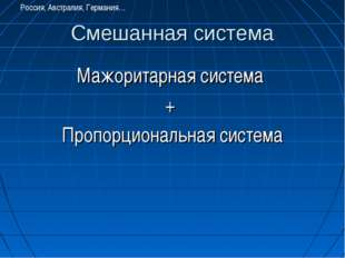Смешанная система Мажоритарная система + Пропорциональная система Россия, Авс