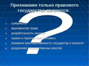 Признаками только правового государства являются: суверенитет верховенство пр