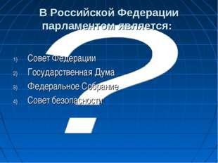 В Российской Федерации парламентом является: Совет Федерации Государственная