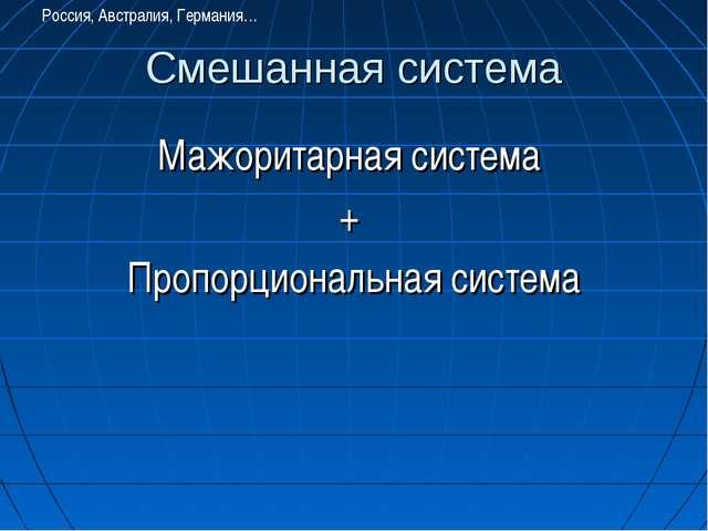 Смешанная система Мажоритарная система + Пропорциональная система Россия, Авс...