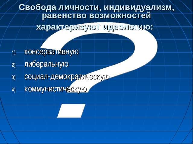 Свобода личности, индивидуализм, равенство возможностей характеризуют идеолог...