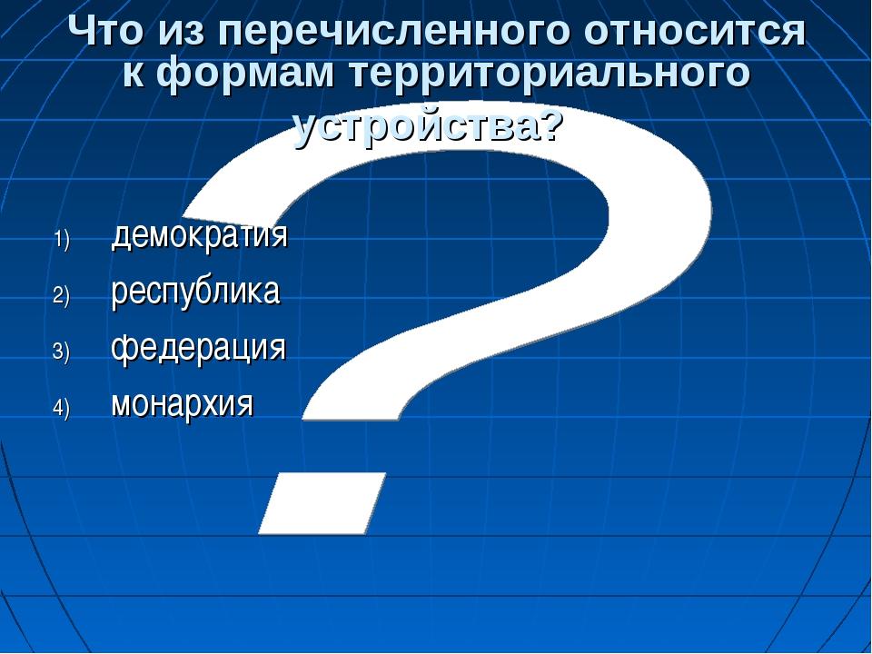 Что из перечисленного относится к формам территориального устройства? демокра...