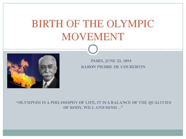 "PARIS, JUNE 23, 1894 BARON PIERRE DE COUBERTIN ""OLYMPISM IS A PHILOSOPHY OF..."