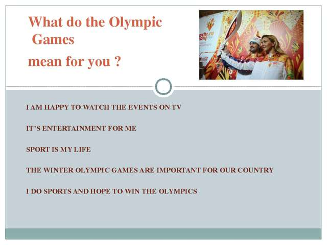 What do the Olympic Games mean for you ? I AM HAPPY TO WATCH THE EVENTS ON TV...