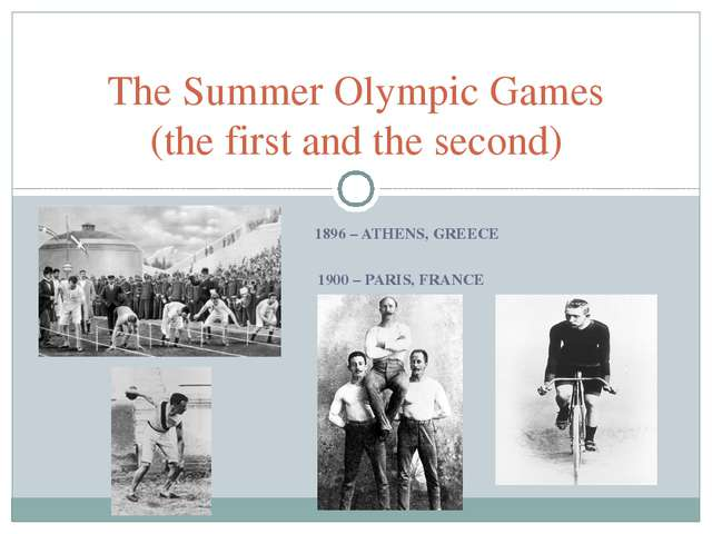 1896 – ATHENS, GREECE 1900 – PARIS, FRANCE The Summer Olympic Games (the fir...