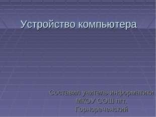 Устройство компьютера Составил учитель информатики МКОУ СОШ пгт. Горнореченск