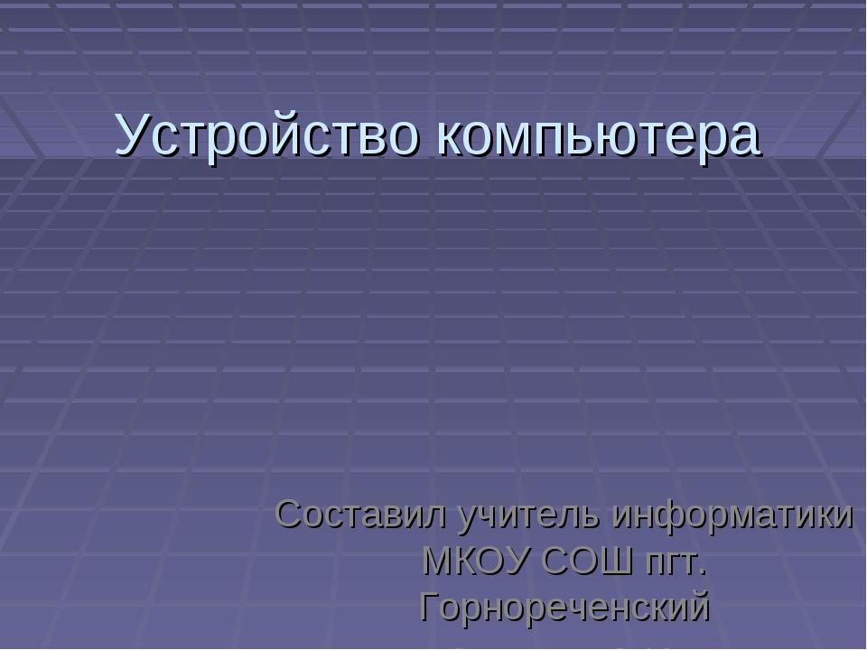 Устройство компьютера Составил учитель информатики МКОУ СОШ пгт. Горнореченск...
