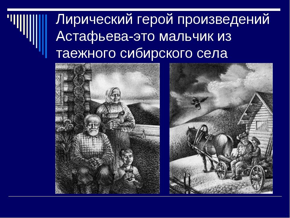 Лирический герой произведений Астафьева-это мальчик из таежного сибирского села